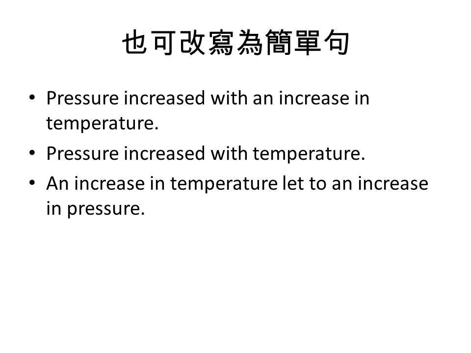 也可改寫為簡單句 Pressure increased with an increase in temperature.