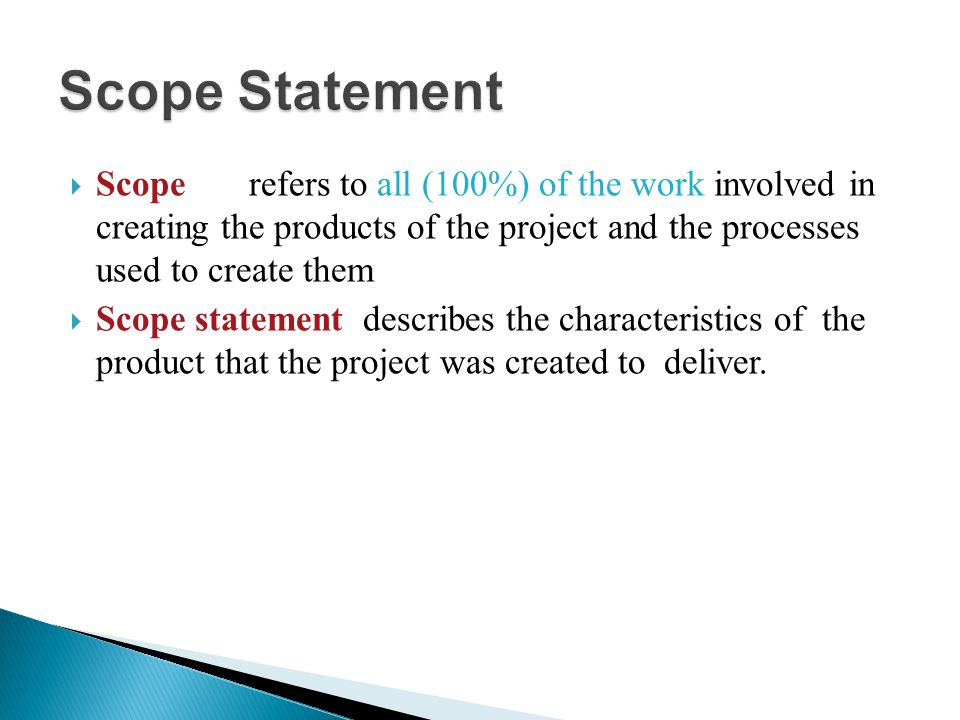 Scope Statement Scope refers to all (100%) of the work involved in creating the products of the project and the processes used to create them.