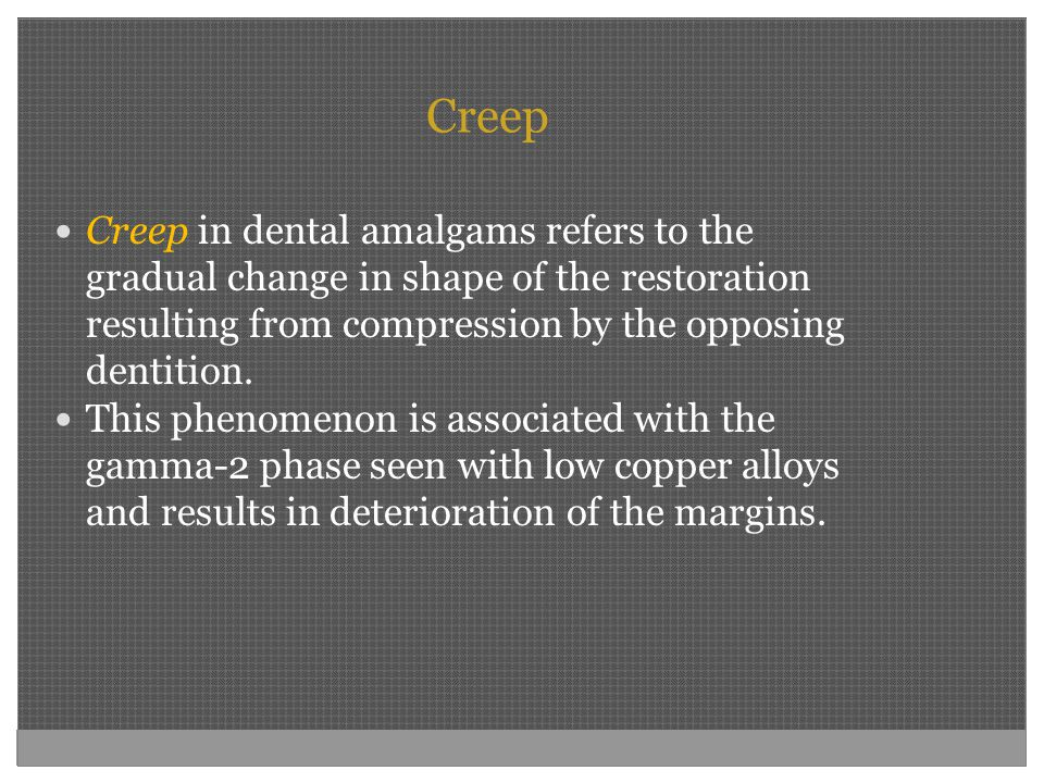 Creep Creep in dental amalgams refers to the gradual change in shape of the restoration resulting from compression by the opposing dentition.