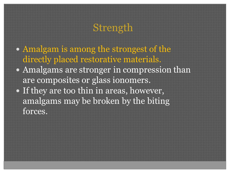 Strength Amalgam is among the strongest of the directly placed restorative materials.