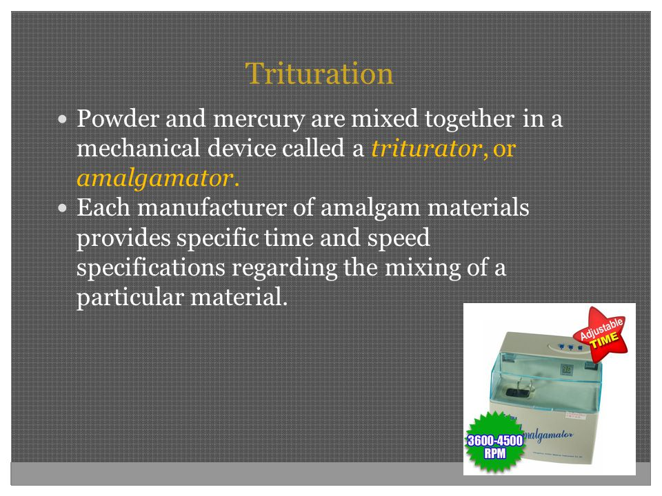 Trituration Powder and mercury are mixed together in a mechanical device called a triturator, or amalgamator.