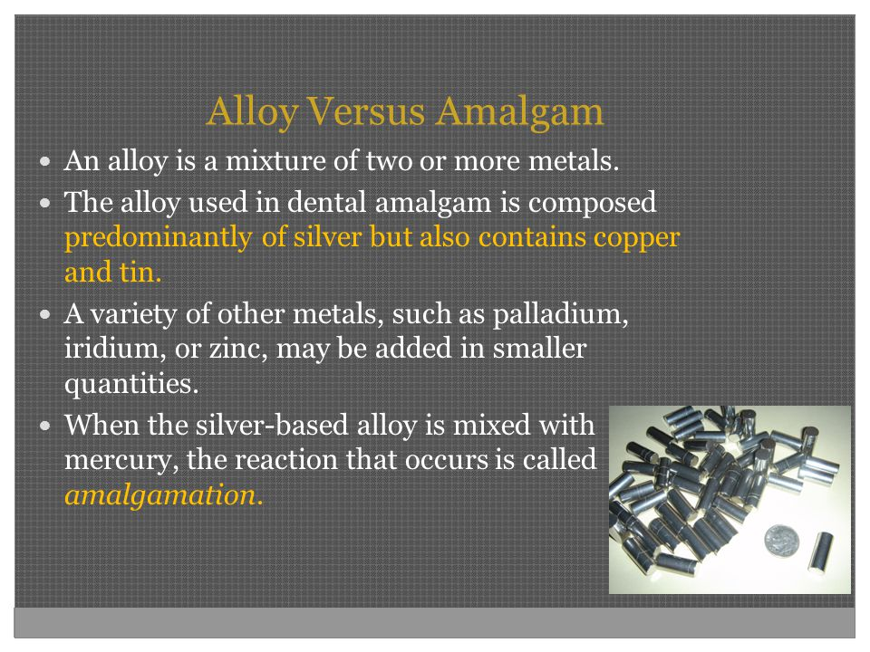 Alloy Versus Amalgam An alloy is a mixture of two or more metals.