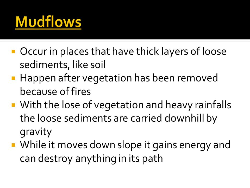 Mudflows Occur in places that have thick layers of loose sediments, like soil. Happen after vegetation has been removed because of fires.
