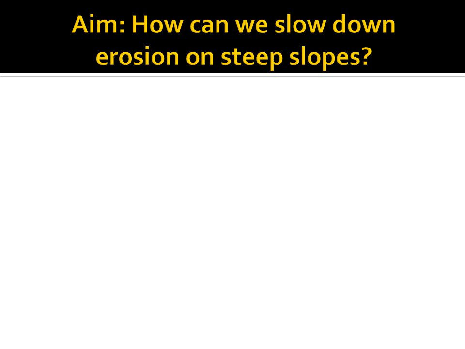 Aim: How can we slow down erosion on steep slopes