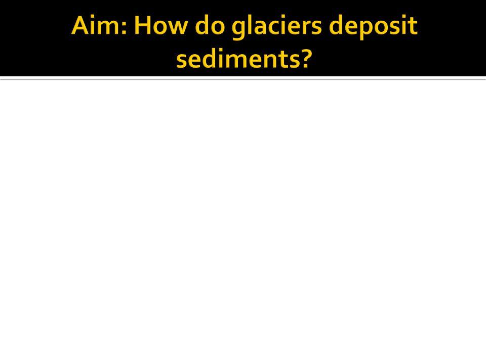 Aim: How do glaciers deposit sediments