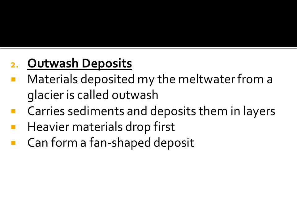 Outwash Deposits Materials deposited my the meltwater from a glacier is called outwash. Carries sediments and deposits them in layers.