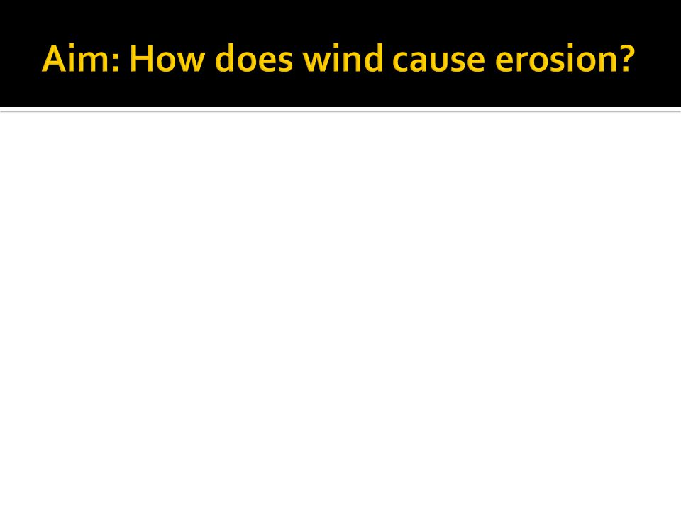 Aim: How does wind cause erosion