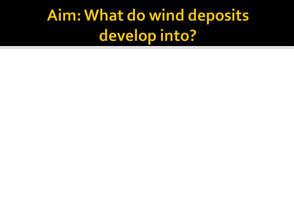 Aim: What do wind deposits develop into