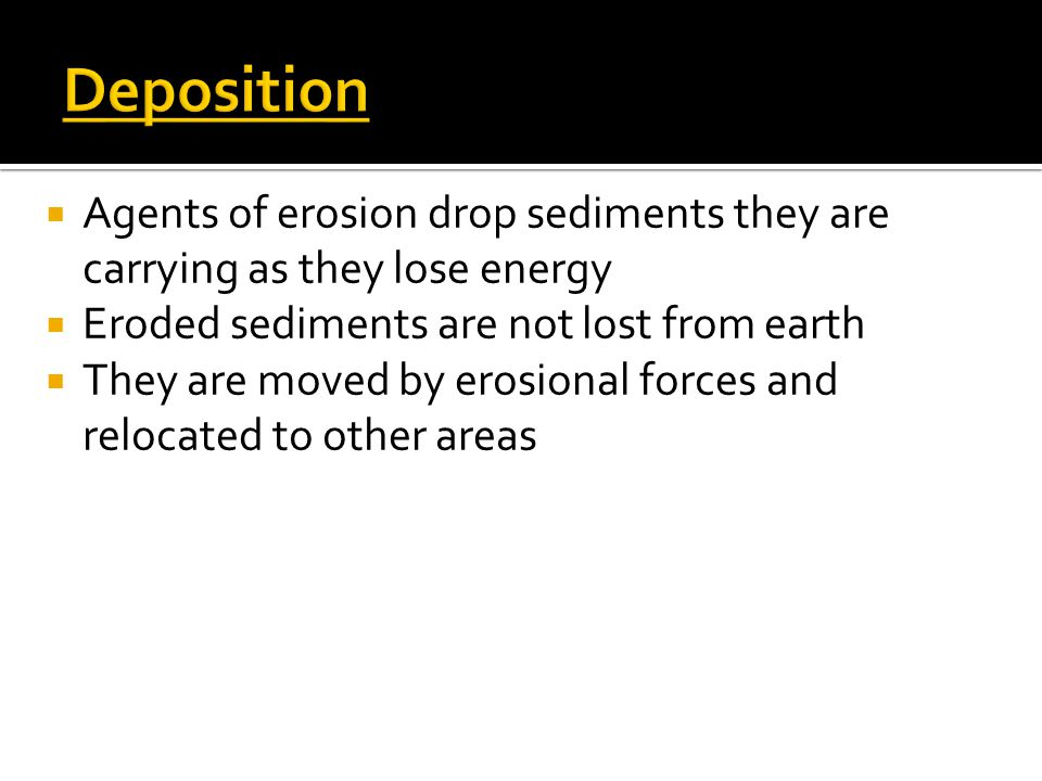 Deposition Agents of erosion drop sediments they are carrying as they lose energy. Eroded sediments are not lost from earth.