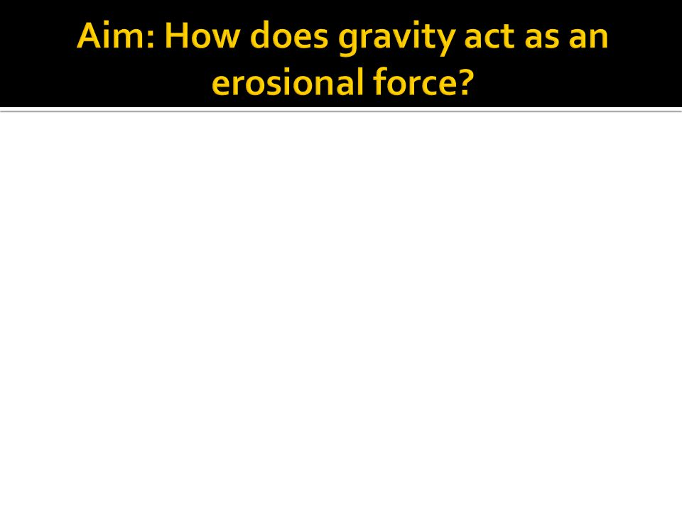 Aim: How does gravity act as an erosional force