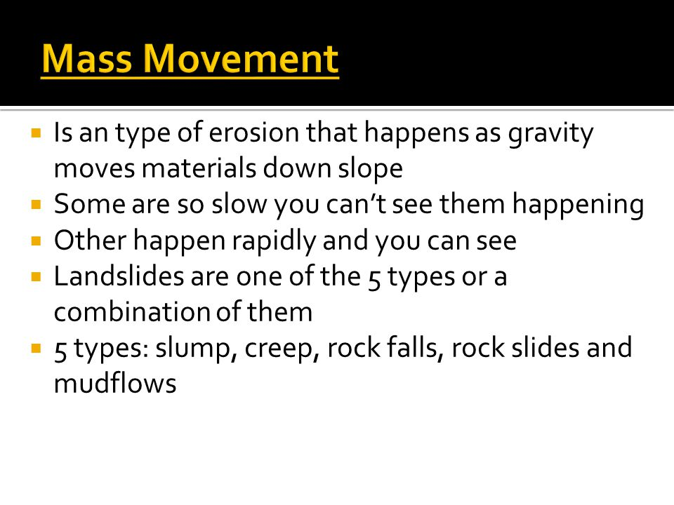 Mass Movement Is an type of erosion that happens as gravity moves materials down slope. Some are so slow you can't see them happening.