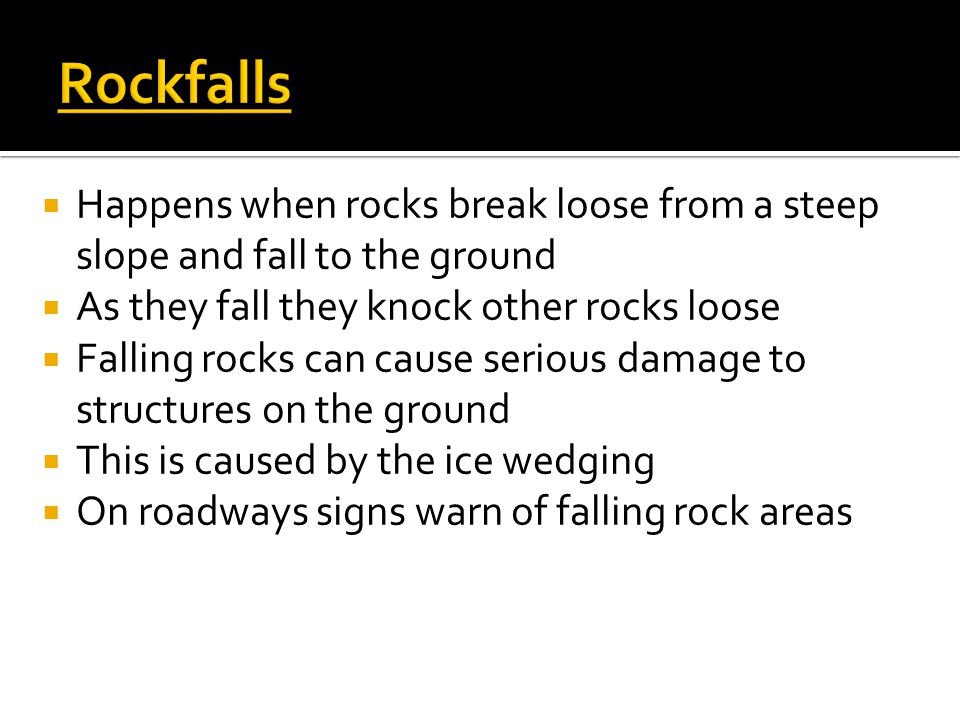 Rockfalls Happens when rocks break loose from a steep slope and fall to the ground. As they fall they knock other rocks loose.