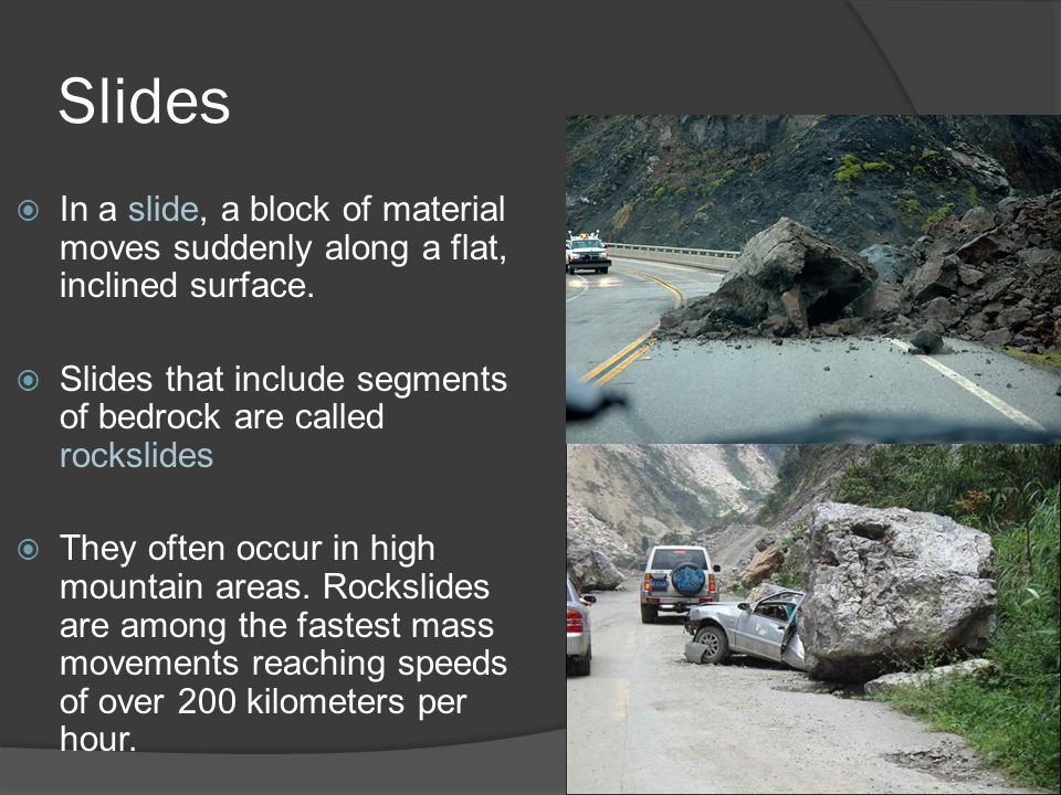 Slides In a slide, a block of material moves suddenly along a flat, inclined surface. Slides that include segments of bedrock are called rockslides.
