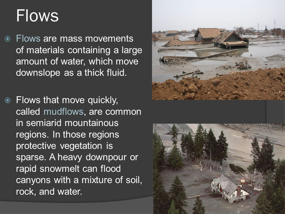 Flows Flows are mass movements of materials containing a large amount of water, which move downslope as a thick fluid.