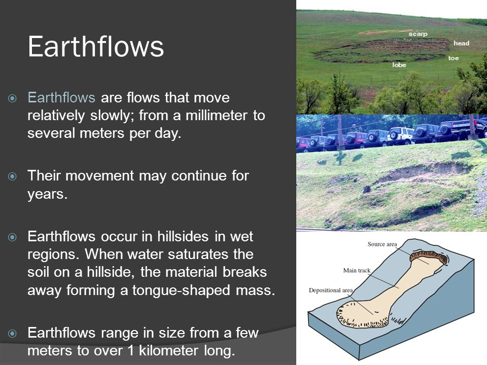 Earthflows Earthflows are flows that move relatively slowly; from a millimeter to several meters per day.