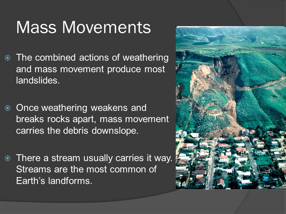 Mass Movements The combined actions of weathering and mass movement produce most landslides.