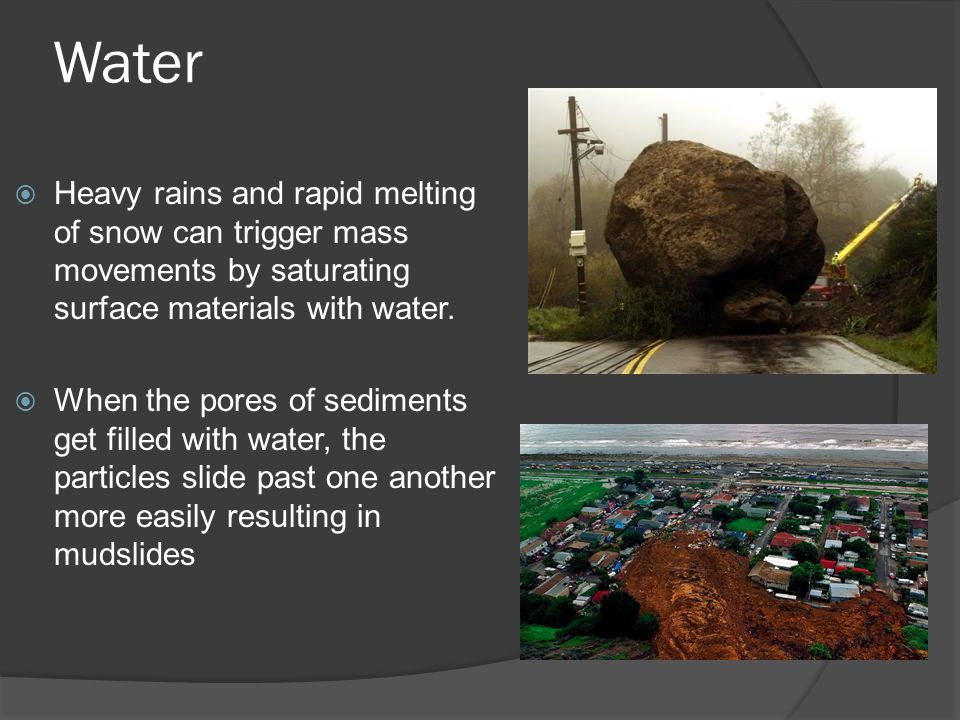 Water Heavy rains and rapid melting of snow can trigger mass movements by saturating surface materials with water.
