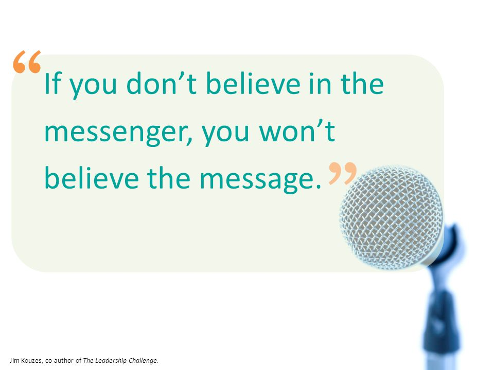 If you don't believe in the messenger, you won't believe the message.