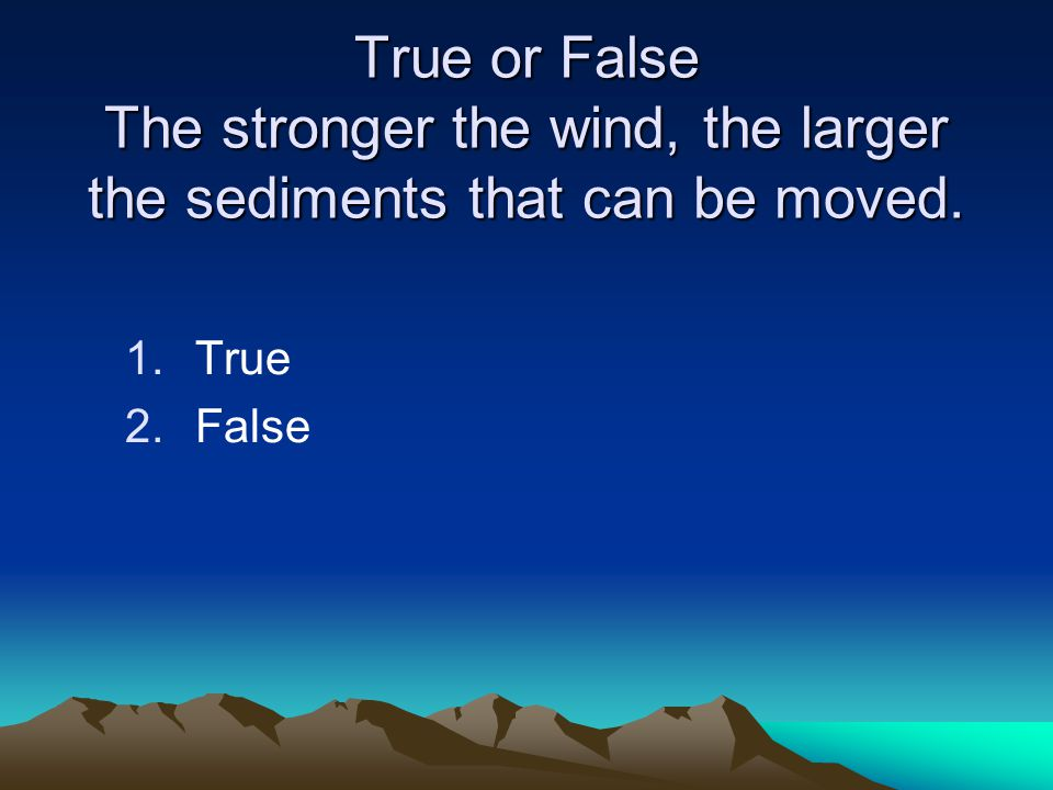 True or False The stronger the wind, the larger the sediments that can be moved.
