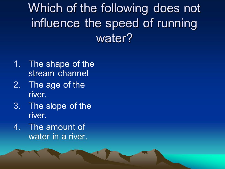 Which of the following does not influence the speed of running water