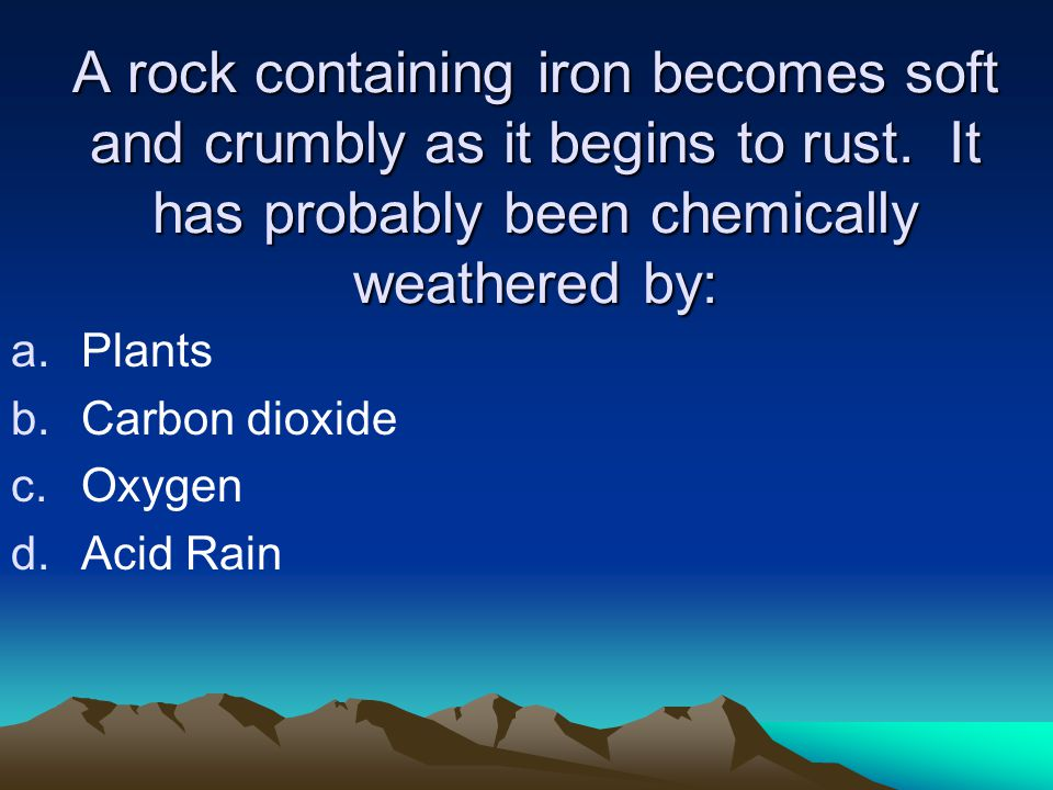 A rock containing iron becomes soft and crumbly as it begins to rust