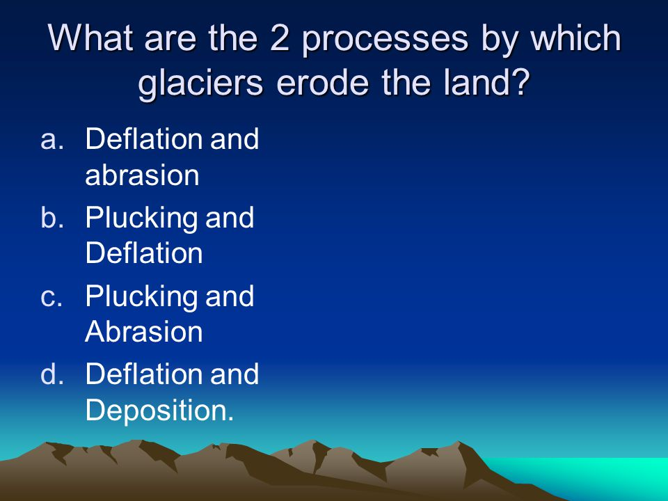 What are the 2 processes by which glaciers erode the land