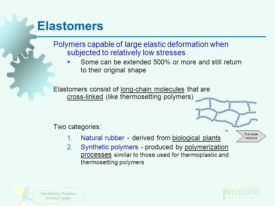 Elastomers Polymers capable of large elastic deformation when subjected to relatively low stresses.