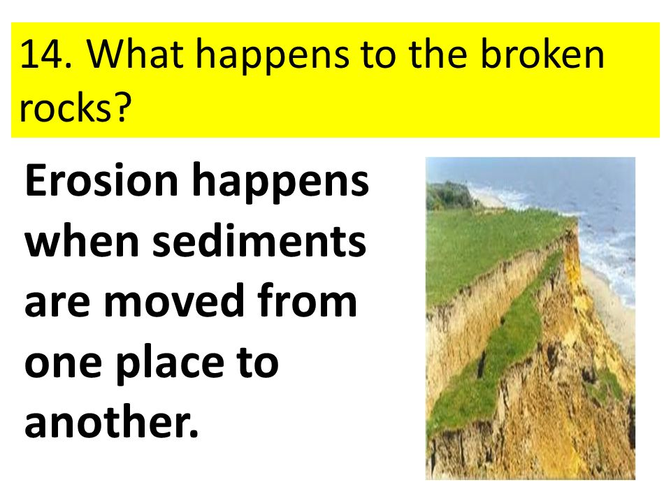 Erosion happens when sediments are moved from one place to another.