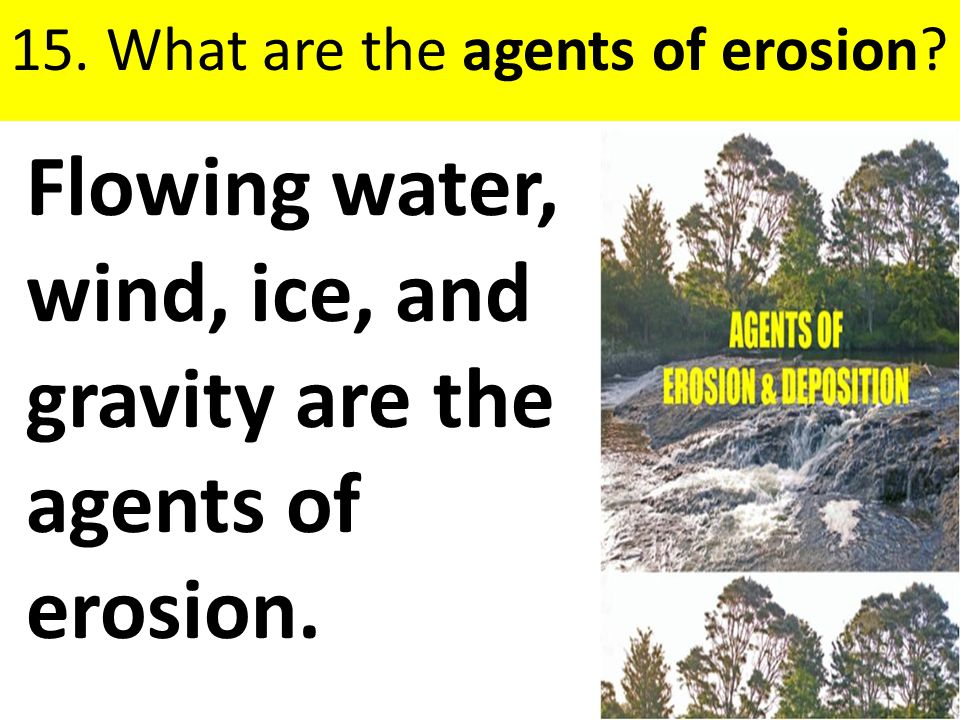 Flowing water, wind, ice, and gravity are the agents of erosion.