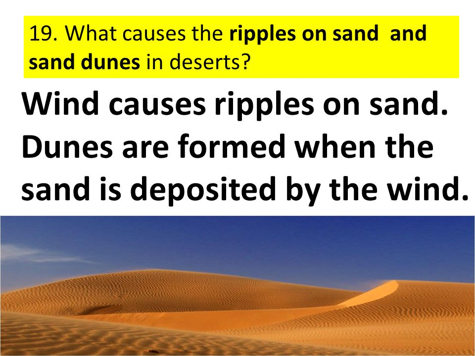19. What causes the ripples on sand and sand dunes in deserts