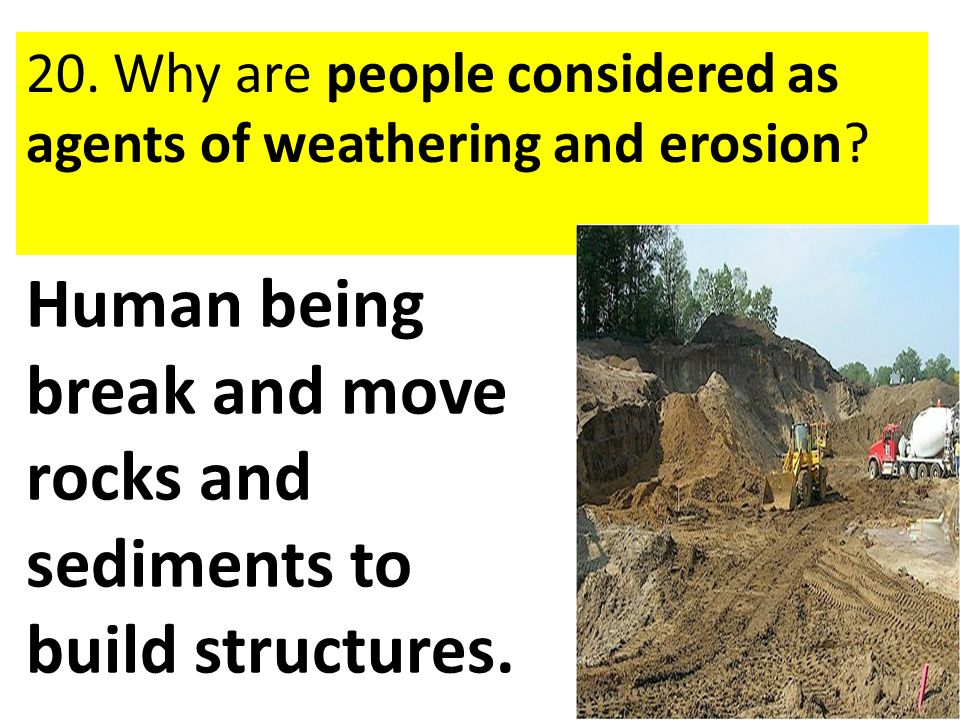 Human being break and move rocks and sediments to build structures.