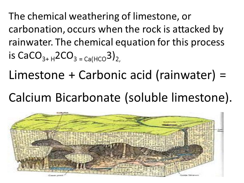 The chemical weathering of limestone, or carbonation, occurs when the rock is attacked by rainwater. The chemical equation for this process is CaCO3+ H2CO3 = Ca(HCO3)2,