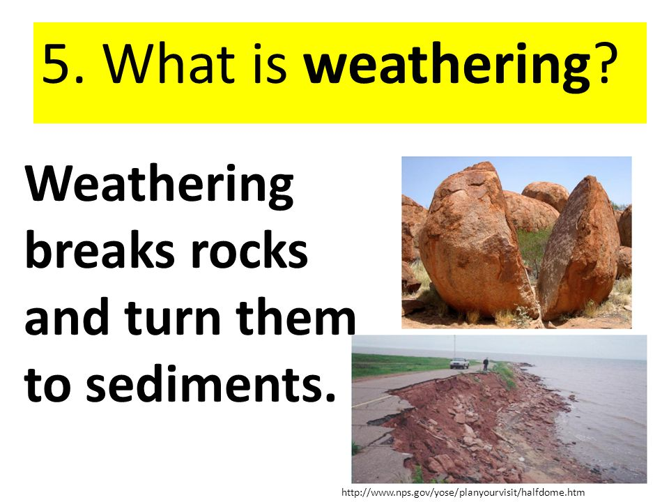 5. What is weathering Weathering breaks rocks and turn them to sediments.