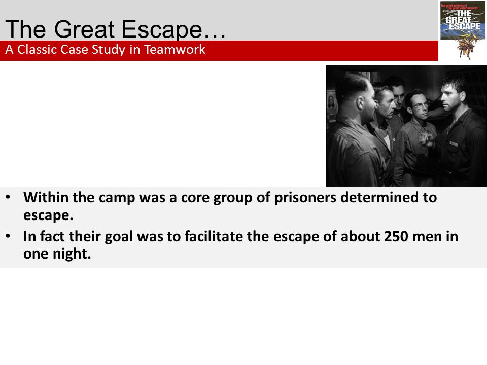 The Great Escape… A Classic Case Study in Teamwork. Within the camp was a core group of prisoners determined to escape.