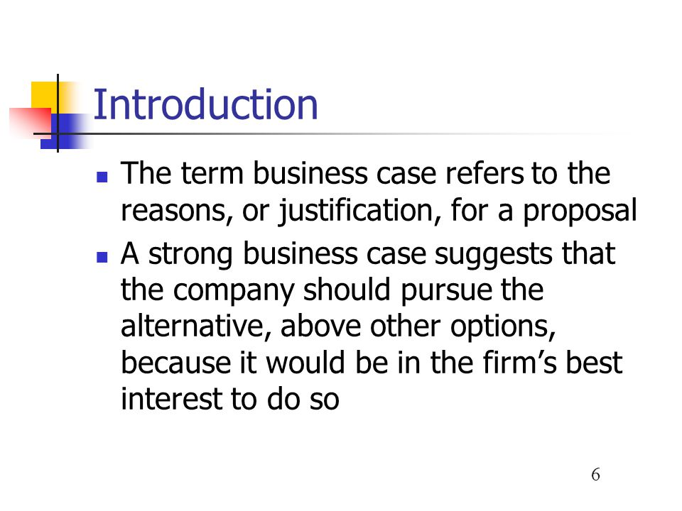 Introduction The term business case refers to the reasons, or justification, for a proposal.