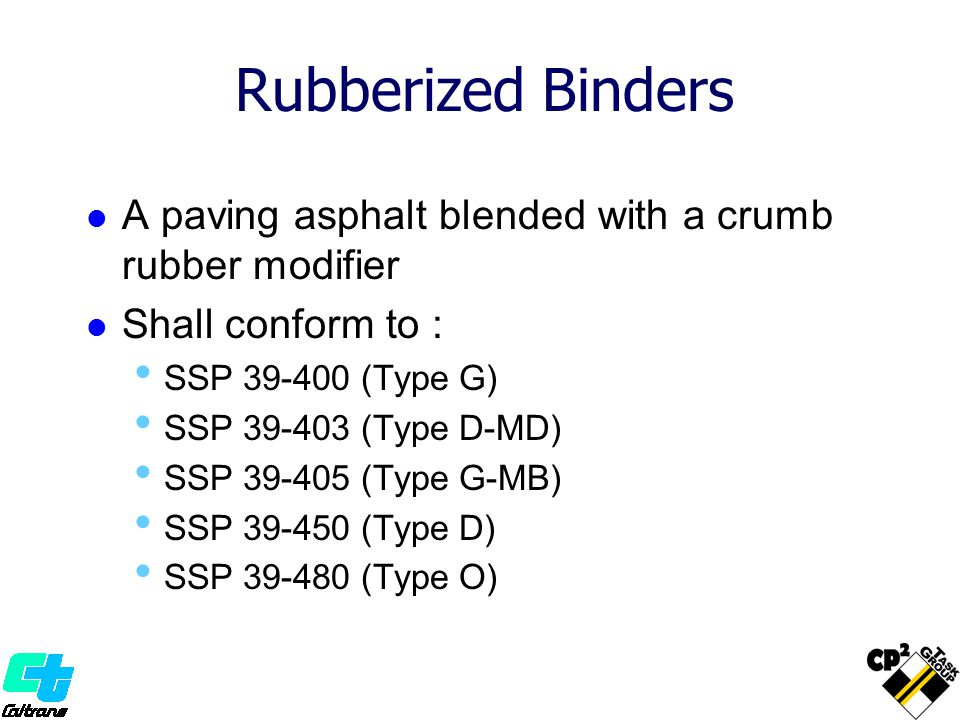 Rubberized Binders A paving asphalt blended with a crumb rubber modifier. Shall conform to : SSP 39-400 (Type G)