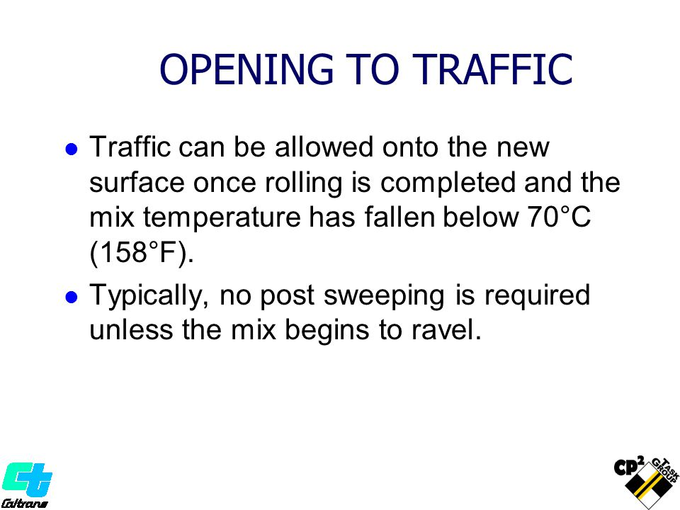 OPENING TO TRAFFIC Traffic can be allowed onto the new surface once rolling is completed and the mix temperature has fallen below 70°C (158°F).