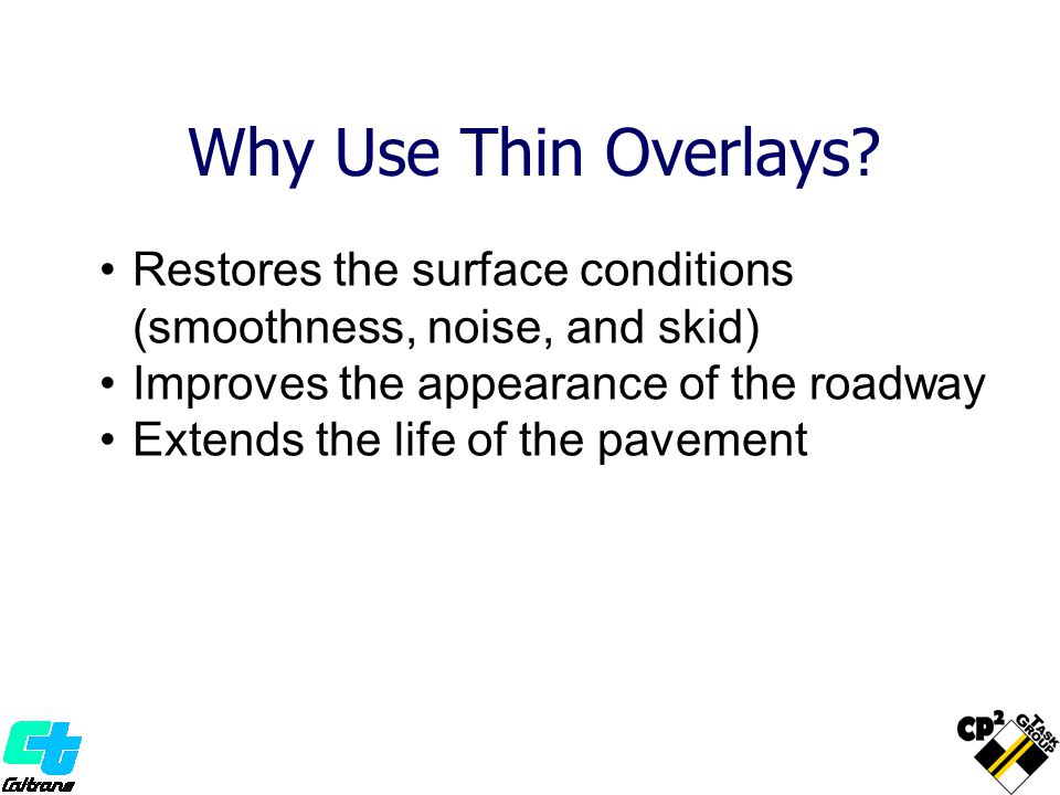 Why Use Thin Overlays Restores the surface conditions (smoothness, noise, and skid) Improves the appearance of the roadway.