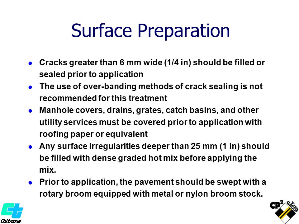Surface Preparation Cracks greater than 6 mm wide (1/4 in) should be filled or sealed prior to application.