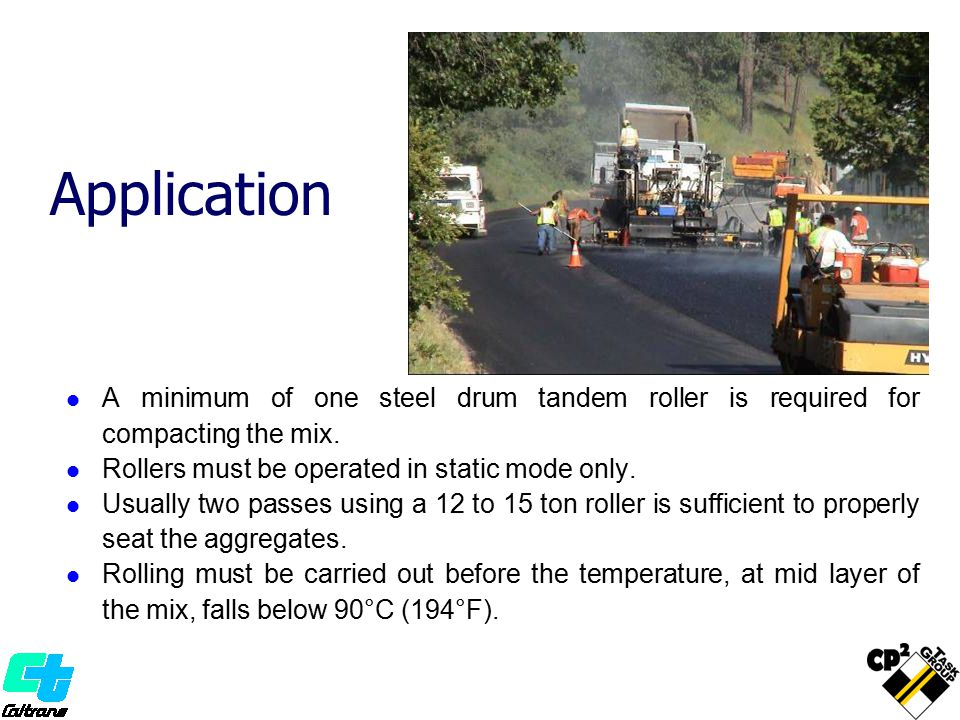 Application A minimum of one steel drum tandem roller is required for compacting the mix. Rollers must be operated in static mode only.