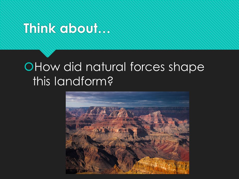 Think about… How did natural forces shape this landform