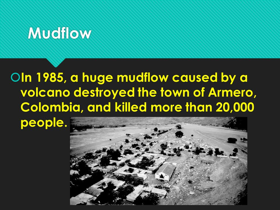 Mudflow In 1985, a huge mudflow caused by a volcano destroyed the town of Armero, Colombia, and killed more than 20,000 people.