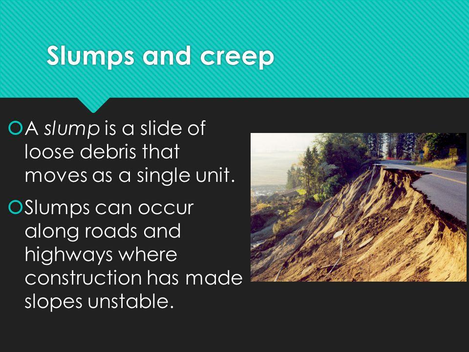 Slumps and creep A slump is a slide of loose debris that moves as a single unit.