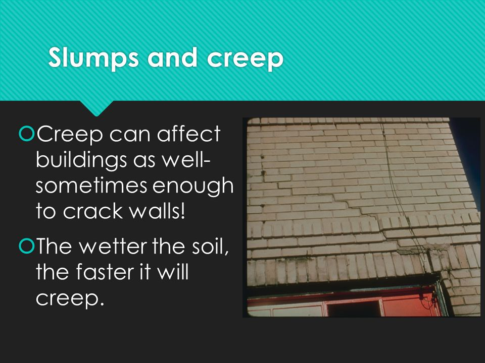 Slumps and creep Creep can affect buildings as well- sometimes enough to crack walls.
