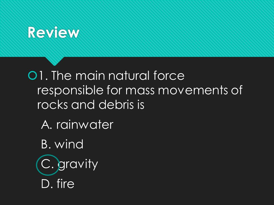 Review 1. The main natural force responsible for mass movements of rocks and debris is. A. rainwater.