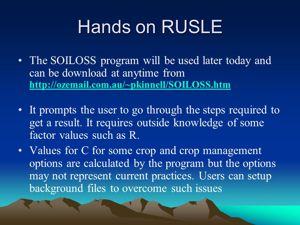 Hands on RUSLE The SOILOSS program will be used later today and can be download at anytime from http://ozemail.com.au/~pkinnell/SOILOSS.htm.