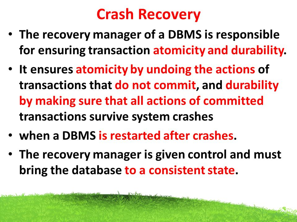 Crash Recovery The recovery manager of a DBMS is responsible for ensuring transaction atomicity and durability.