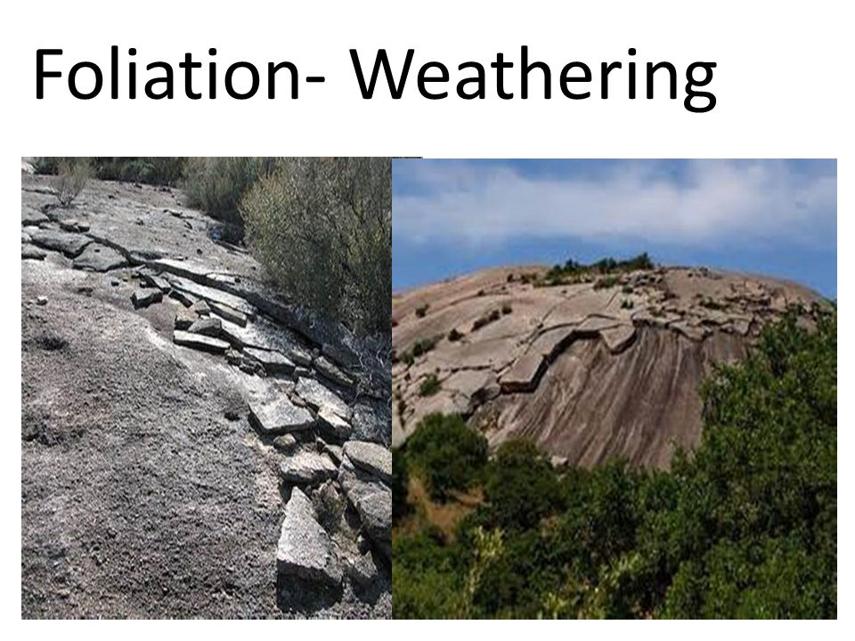 Foliation- Weathering
