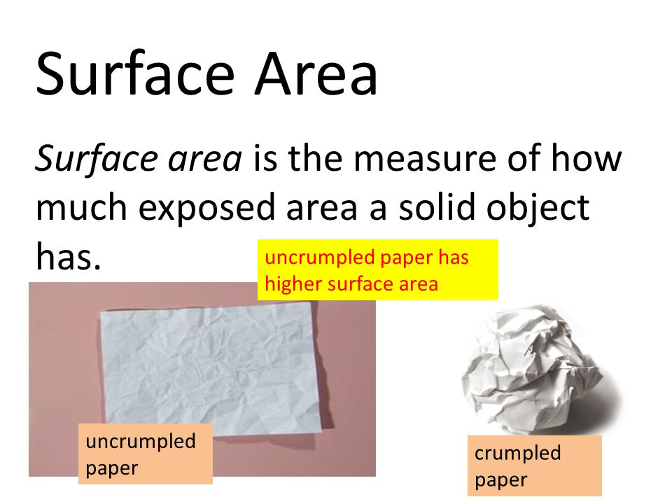 Surface Area Surface area is the measure of how much exposed area a solid object has. uncrumpled paper has higher surface area.