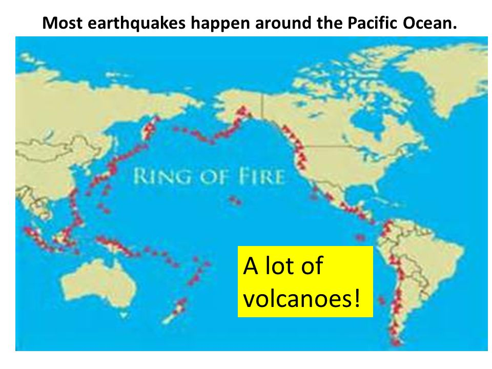 Most earthquakes happen around the Pacific Ocean.